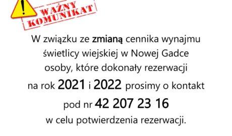 W związku ze zmianą cennika wynajmu świetlicy wiejskiej w Nowej Gadce osoby, które dokonały rezerwacji na rok 2021 i 2022 prosimy o kontakt pod nr 42 207 23 16 w celu potwierdzenia rezerwacji.