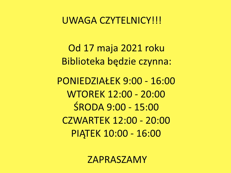 uwaga czytelnicy. od 17 maja 2021 roki biblioteka będzie czynna: poniedziałek 9:00 - 16:00, wtorek 12:00 - 20:00, środa 9:00 - 15:00, czwartek 12:00 - 20:00, piątek 10:00- 16:00